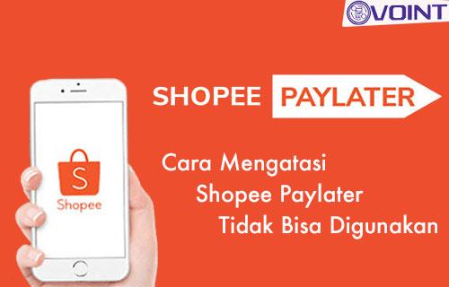 Cara Mengatasi Shopee Paylater Tidak Bisa Digunakan